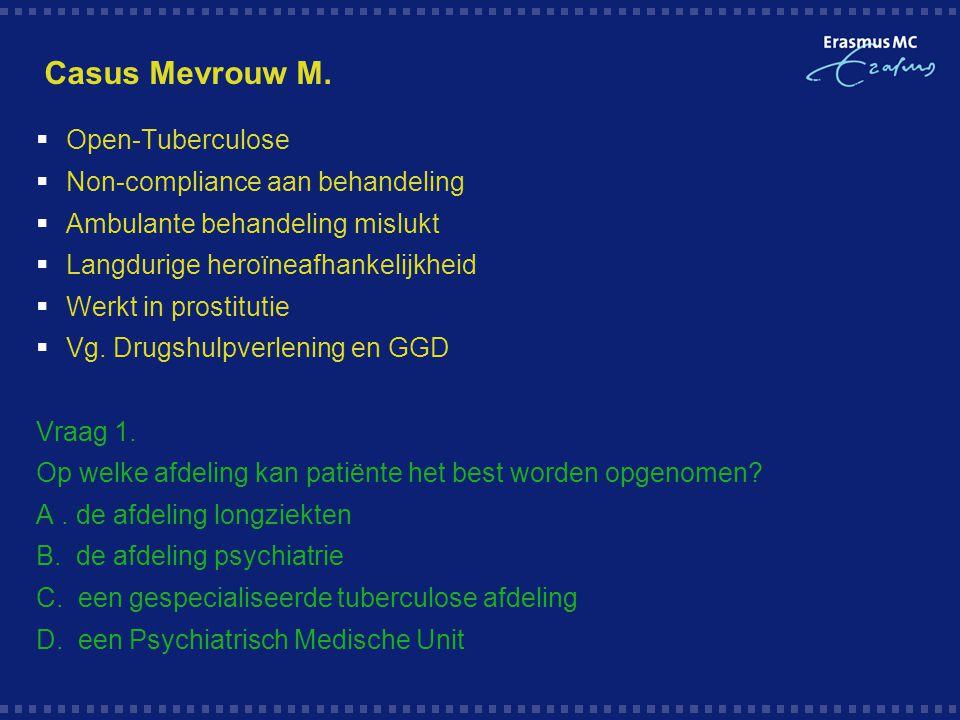 Casus Mevrouw M.  Open-Tuberculose  Non-compliance aan behandeling  Ambulante behandeling mislukt  Langdurige heroïneafhankelijkheid  Werkt in pr