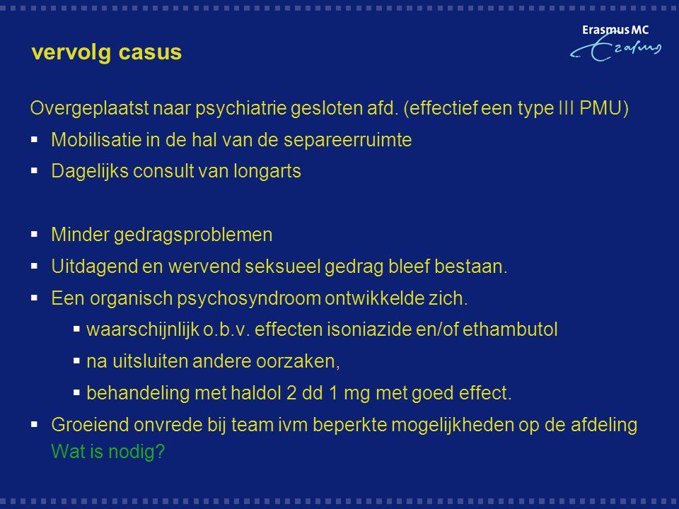 vervolg casus Overgeplaatst naar psychiatrie gesloten afd. (effectief een type III PMU)  Mobilisatie in de hal van de separeerruimte  Dagelijks cons