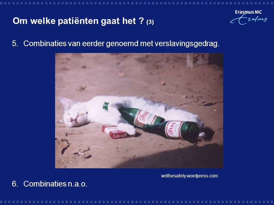 Om welke patiënten gaat het ? (3) 5.Combinaties van eerder genoemd met verslavingsgedrag. 6.Combinaties n.a.o. writhesafely.wordpress.com