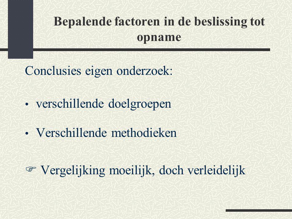 Bepalende factoren in de beslissing tot opname Conclusies eigen onderzoek: verschillende doelgroepen Verschillende methodieken  Vergelijking moeilijk
