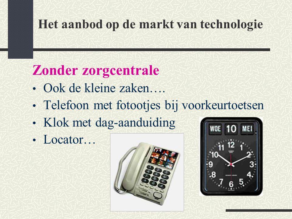 Zonder zorgcentrale Ook de kleine zaken…. Telefoon met fotootjes bij voorkeurtoetsen Klok met dag-aanduiding Locator… Het aanbod op de markt van techn