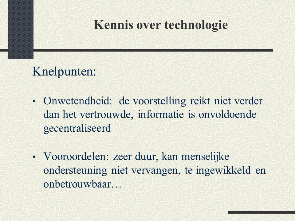 Kennis over technologie Knelpunten: Onwetendheid: de voorstelling reikt niet verder dan het vertrouwde, informatie is onvoldoende gecentraliseerd Voor