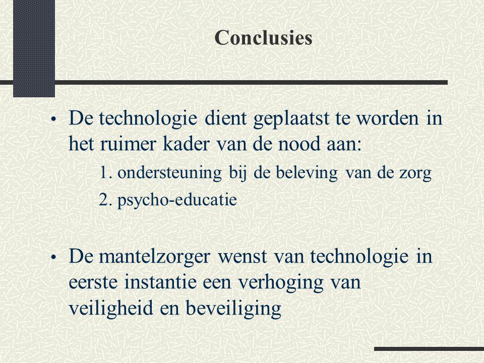 Conclusies De technologie dient geplaatst te worden in het ruimer kader van de nood aan: 1. ondersteuning bij de beleving van de zorg 2. psycho-educat
