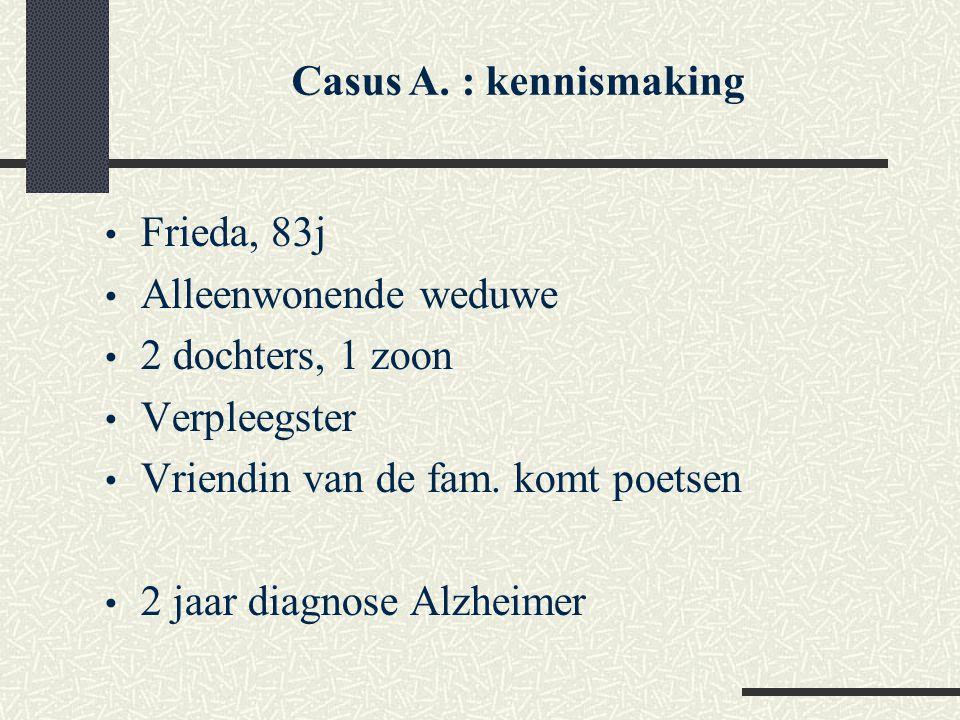 Frieda, 83j Alleenwonende weduwe 2 dochters, 1 zoon Verpleegster Vriendin van de fam. komt poetsen 2 jaar diagnose Alzheimer Casus A. : kennismaking