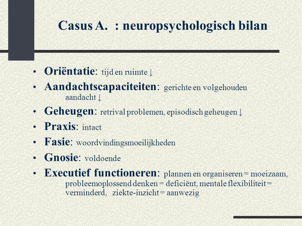 Casus A. : neuropsychologisch bilan Oriëntatie: tijd en ruimte ↓ Aandachtscapaciteiten: gerichte en volgehouden aandacht ↓ Geheugen: retrival probleme