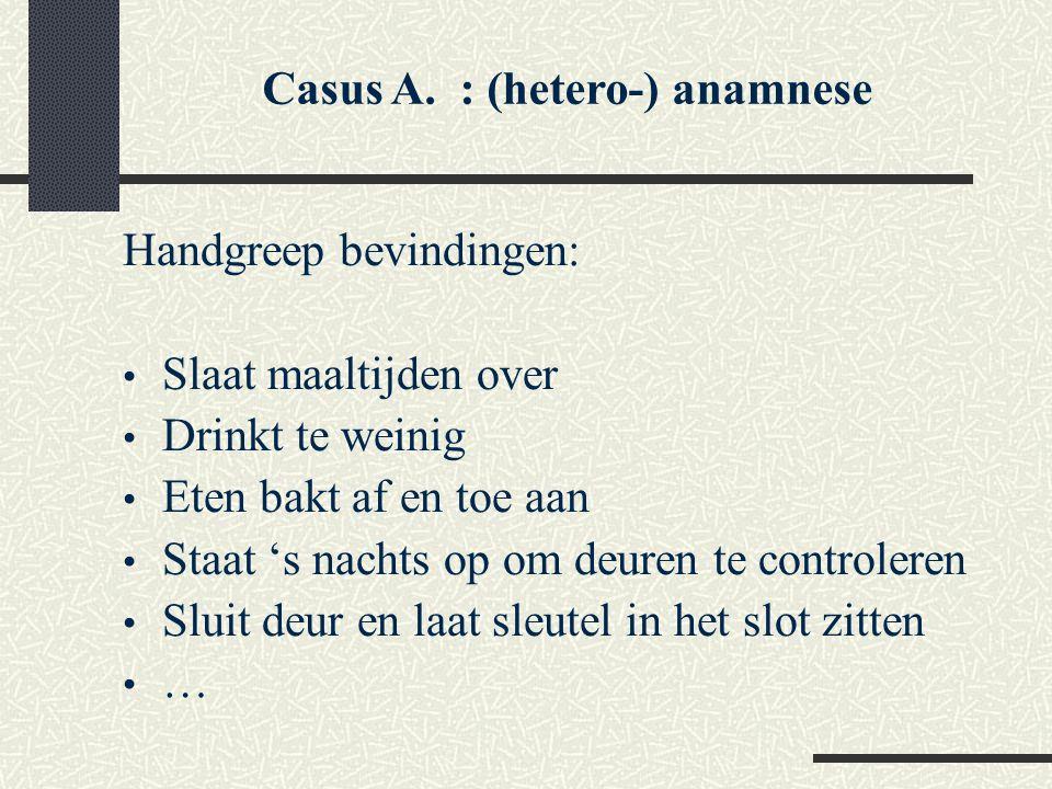 Casus A. : (hetero-) anamnese Handgreep bevindingen: Slaat maaltijden over Drinkt te weinig Eten bakt af en toe aan Staat 's nachts op om deuren te co