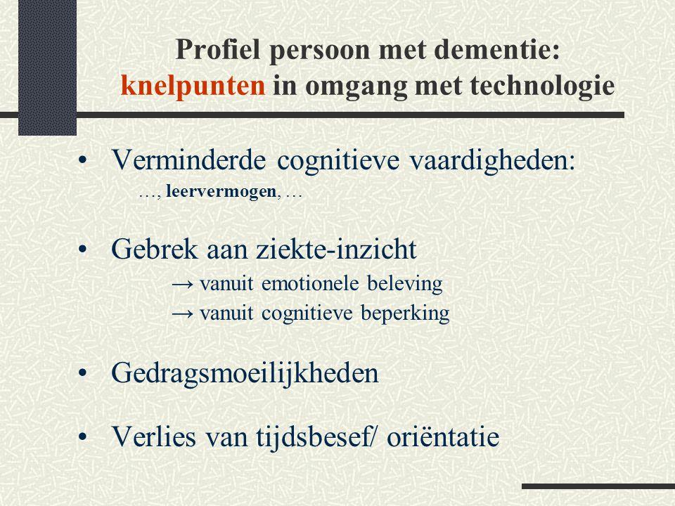 Profiel persoon met dementie: knelpunten in omgang met technologie Verminderde cognitieve vaardigheden: …, leervermogen, … Gebrek aan ziekte-inzicht →