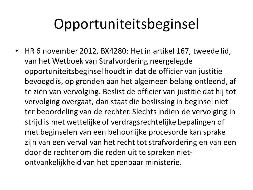 Opportuniteitsbeginsel HR 6 november 2012, BX4280: Het in artikel 167, tweede lid, van het Wetboek van Strafvordering neergelegde opportuniteitsbeginsel houdt in dat de officier van justitie bevoegd is, op gronden aan het algemeen belang ontleend, af te zien van vervolging.