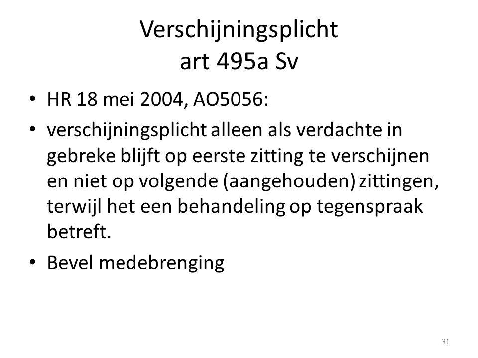 Verschijningsplicht art 495a Sv HR 18 mei 2004, AO5056: verschijningsplicht alleen als verdachte in gebreke blijft op eerste zitting te verschijnen en niet op volgende (aangehouden) zittingen, terwijl het een behandeling op tegenspraak betreft.