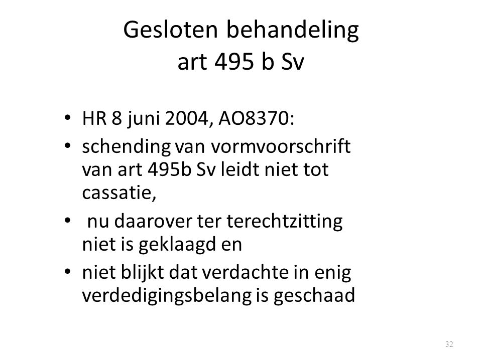 Gesloten behandeling art 495 b Sv HR 8 juni 2004, AO8370: schending van vormvoorschrift van art 495b Sv leidt niet tot cassatie, nu daarover ter terechtzitting niet is geklaagd en niet blijkt dat verdachte in enig verdedigingsbelang is geschaad 32