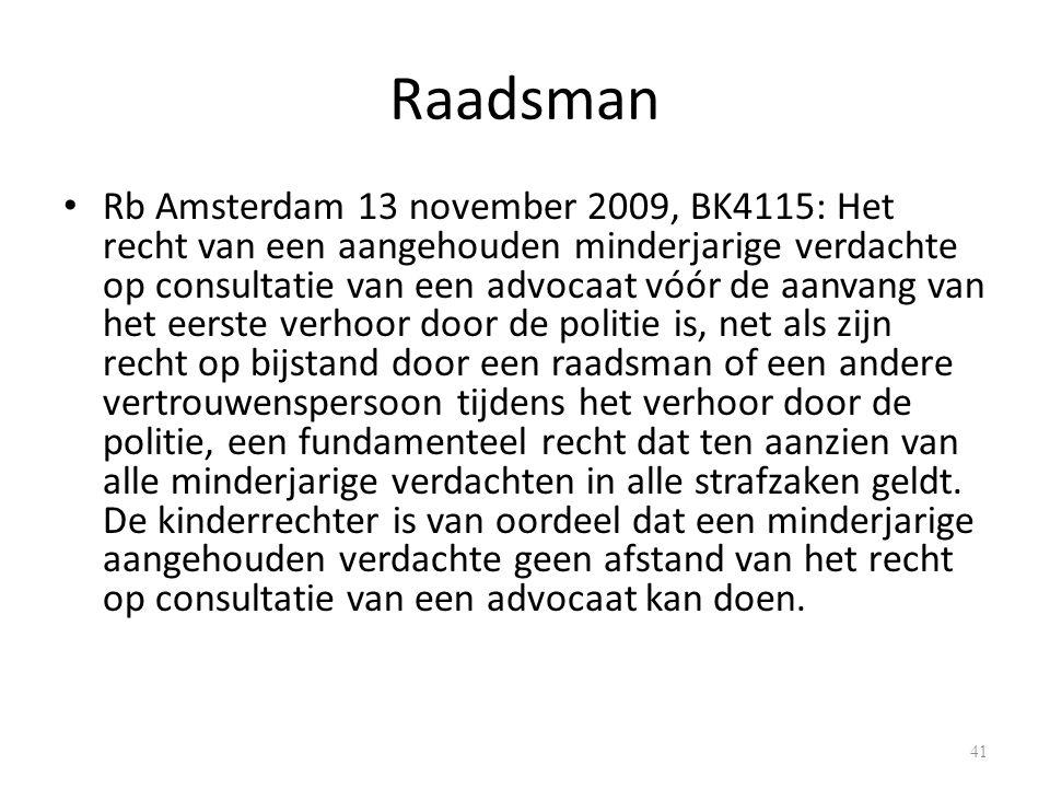 Raadsman Rb Amsterdam 13 november 2009, BK4115: Het recht van een aangehouden minderjarige verdachte op consultatie van een advocaat vóór de aanvang van het eerste verhoor door de politie is, net als zijn recht op bijstand door een raadsman of een andere vertrouwenspersoon tijdens het verhoor door de politie, een fundamenteel recht dat ten aanzien van alle minderjarige verdachten in alle strafzaken geldt.