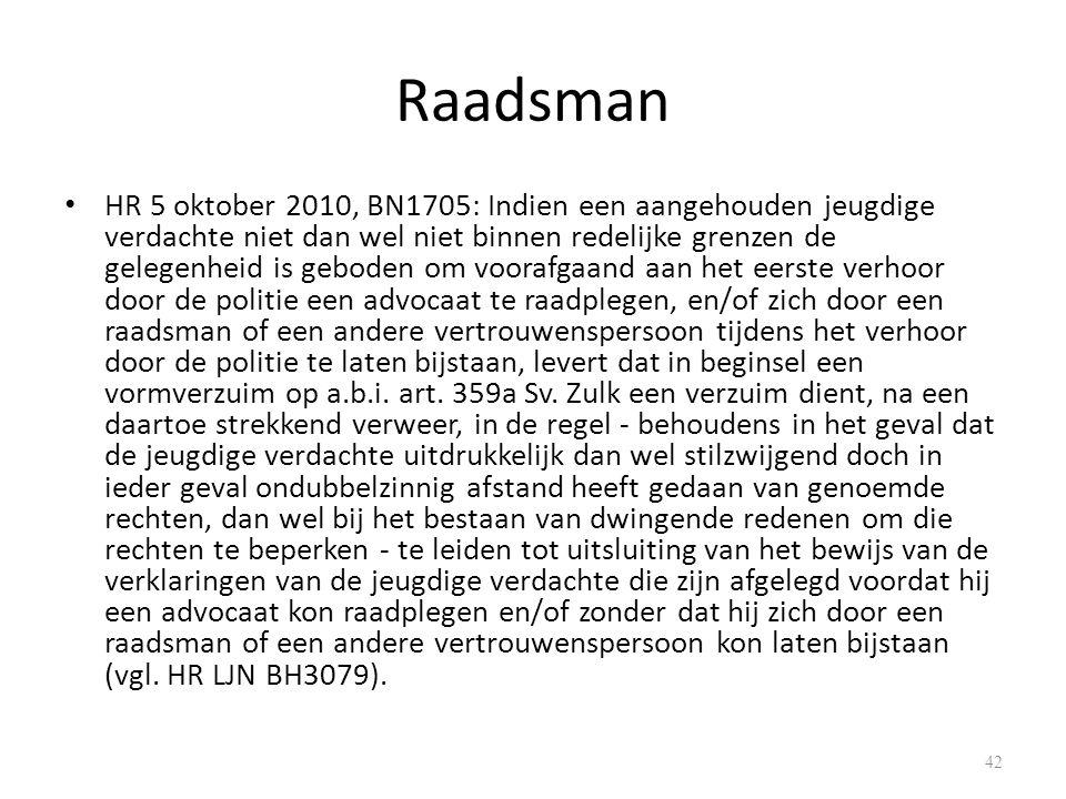 Raadsman HR 5 oktober 2010, BN1705: Indien een aangehouden jeugdige verdachte niet dan wel niet binnen redelijke grenzen de gelegenheid is geboden om voorafgaand aan het eerste verhoor door de politie een advocaat te raadplegen, en/of zich door een raadsman of een andere vertrouwenspersoon tijdens het verhoor door de politie te laten bijstaan, levert dat in beginsel een vormverzuim op a.b.i.
