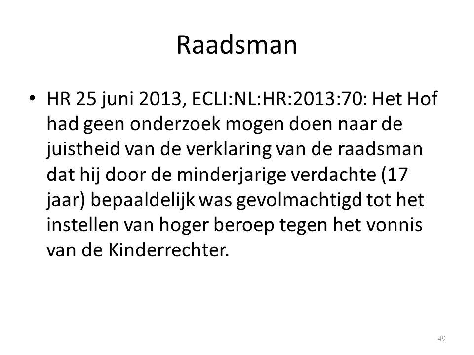Raadsman HR 25 juni 2013, ECLI:NL:HR:2013:70: Het Hof had geen onderzoek mogen doen naar de juistheid van de verklaring van de raadsman dat hij door de minderjarige verdachte (17 jaar) bepaaldelijk was gevolmachtigd tot het instellen van hoger beroep tegen het vonnis van de Kinderrechter.