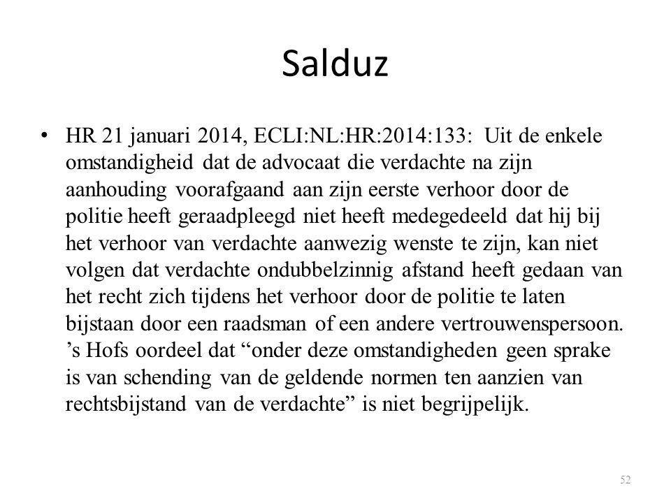 Salduz HR 21 januari 2014, ECLI:NL:HR:2014:133: Uit de enkele omstandigheid dat de advocaat die verdachte na zijn aanhouding voorafgaand aan zijn eerste verhoor door de politie heeft geraadpleegd niet heeft medegedeeld dat hij bij het verhoor van verdachte aanwezig wenste te zijn, kan niet volgen dat verdachte ondubbelzinnig afstand heeft gedaan van het recht zich tijdens het verhoor door de politie te laten bijstaan door een raadsman of een andere vertrouwenspersoon.