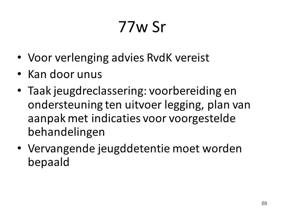 77w Sr Voor verlenging advies RvdK vereist Kan door unus Taak jeugdreclassering: voorbereiding en ondersteuning ten uitvoer legging, plan van aanpak met indicaties voor voorgestelde behandelingen Vervangende jeugddetentie moet worden bepaald 69