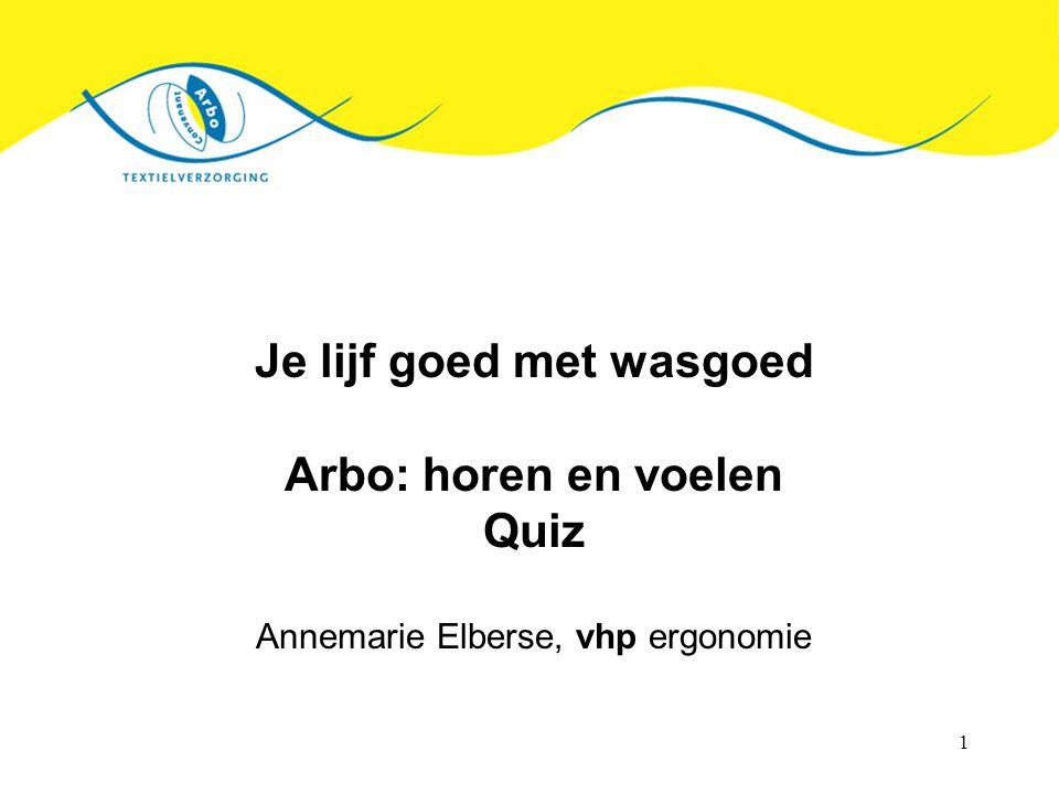 1 Je lijf goed met wasgoed Arbo: horen en voelen Quiz Annemarie Elberse, vhp ergonomie