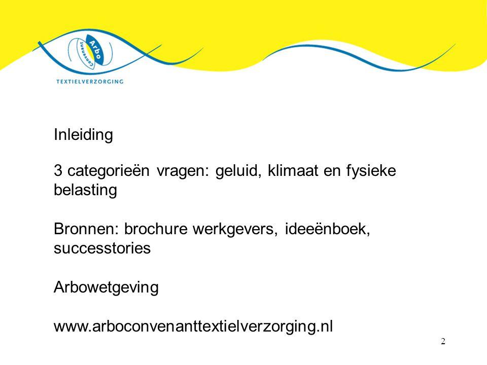 2 Inleiding 3 categorieën vragen: geluid, klimaat en fysieke belasting Bronnen: brochure werkgevers, ideeënboek, successtories Arbowetgeving www.arboconvenanttextielverzorging.nl
