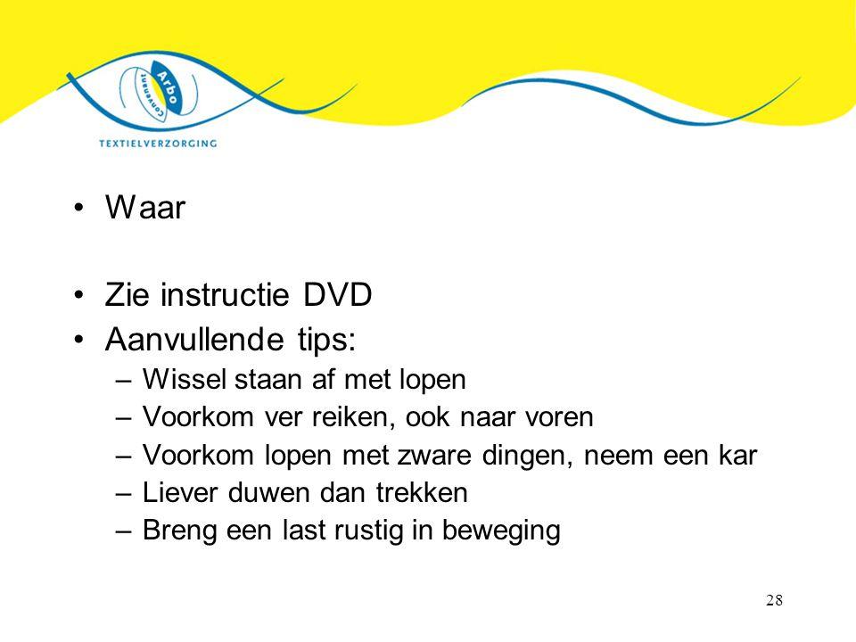 28 Waar Zie instructie DVD Aanvullende tips: –Wissel staan af met lopen –Voorkom ver reiken, ook naar voren –Voorkom lopen met zware dingen, neem een