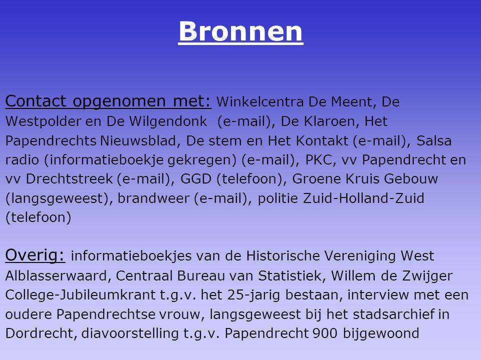 Bronnen Contact opgenomen met: Winkelcentra De Meent, De Westpolder en De Wilgendonk (e-mail), De Klaroen, Het Papendrechts Nieuwsblad, De stem en Het Kontakt (e-mail), Salsa radio (informatieboekje gekregen) (e-mail), PKC, vv Papendrecht en vv Drechtstreek (e-mail), GGD (telefoon), Groene Kruis Gebouw (langsgeweest), brandweer (e-mail), politie Zuid-Holland-Zuid (telefoon) Overig: informatieboekjes van de Historische Vereniging West Alblasserwaard, Centraal Bureau van Statistiek, Willem de Zwijger College-Jubileumkrant t.g.v.