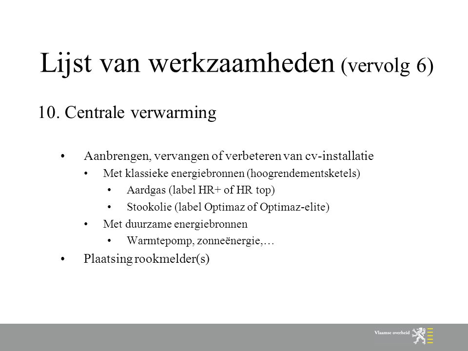Lijst van werkzaamheden (vervolg 6) 10.Centrale verwarming Aanbrengen, vervangen of verbeteren van cv-installatie Met klassieke energiebronnen (hoogrendementsketels) Aardgas (label HR+ of HR top) Stookolie (label Optimaz of Optimaz-elite) Met duurzame energiebronnen Warmtepomp, zonneënergie,… Plaatsing rookmelder(s)