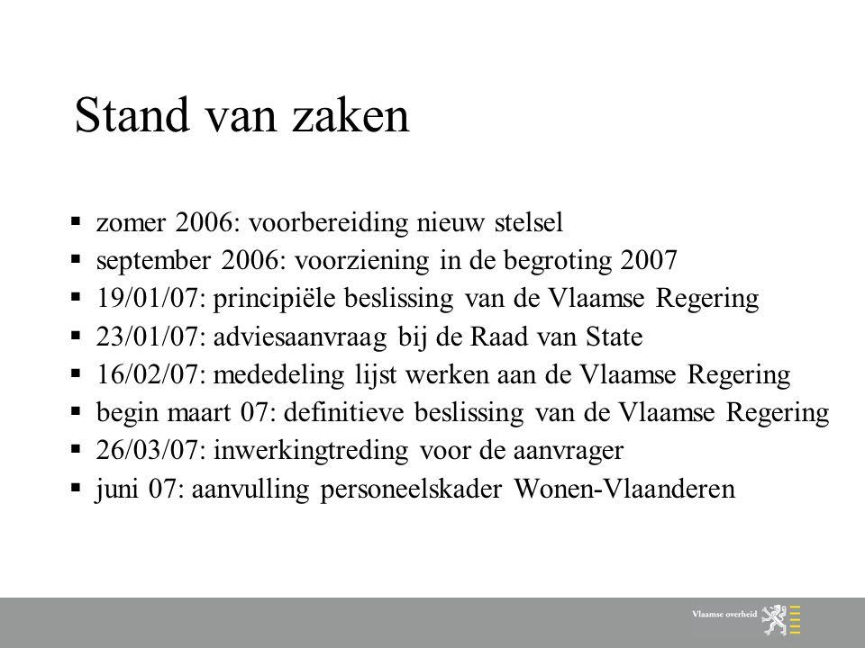 Stand van zaken  zomer 2006: voorbereiding nieuw stelsel  september 2006: voorziening in de begroting 2007  19/01/07: principiële beslissing van de Vlaamse Regering  23/01/07: adviesaanvraag bij de Raad van State  16/02/07: mededeling lijst werken aan de Vlaamse Regering  begin maart 07: definitieve beslissing van de Vlaamse Regering  26/03/07: inwerkingtreding voor de aanvrager  juni 07: aanvulling personeelskader Wonen-Vlaanderen