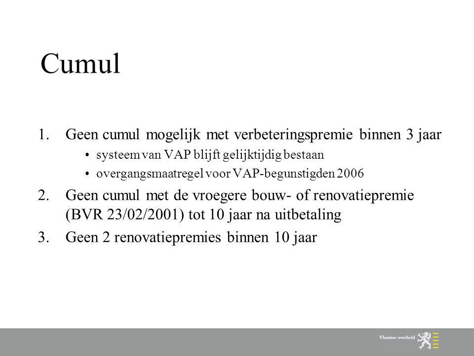 Cumul 1.Geen cumul mogelijk met verbeteringspremie binnen 3 jaar systeem van VAP blijft gelijktijdig bestaan overgangsmaatregel voor VAP-begunstigden 2006 2.Geen cumul met de vroegere bouw- of renovatiepremie (BVR 23/02/2001) tot 10 jaar na uitbetaling 3.Geen 2 renovatiepremies binnen 10 jaar