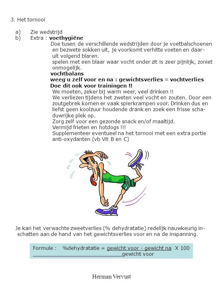 Herman Vervust 3. Het tornooi a)Zie wedstrijd b)Extra : voethygiëne Doe tusen de verschillende wedstrijden door je voetbalschoenen en bezwete sokken u