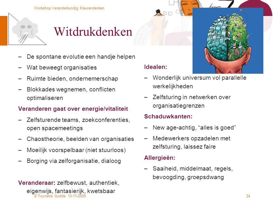 © Twynstra Gudde 13-11-2009 Workshop Veranderkundig Kleurendenken 24 Witdrukdenken –De spontane evolutie een handje helpen –Wat beweegt organisaties –Ruimte bieden, ondernemerschap –Blokkades wegnemen, conflicten optimaliseren Veranderen gaat over energie/vitaliteit –Zelfsturende teams, zoekconferenties, open spacemeetings –Chaostheorie, beelden van organisaties –Moeilijk voorspelbaar (niet stuurloos) –Borging via zelforganisatie, dialoog Veranderaar: zelfbewust, authentiek, eigenwijs, fantasierijk, kwetsbaar Idealen: –Wonderlijk universum vol parallelle werkelijkheden –Zelfsturing in netwerken over organisatiegrenzen Schaduwkanten: –New age-achtig, alles is goed –Medewerkers opzadelen met zelfsturing, laissez faire Allergieën: –Saaiheid, middelmaat, regels, bevoogding, groepsdwang
