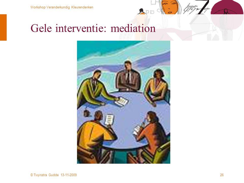 © Twynstra Gudde 13-11-2009 Workshop Veranderkundig Kleurendenken 26 Gele interventie: mediation