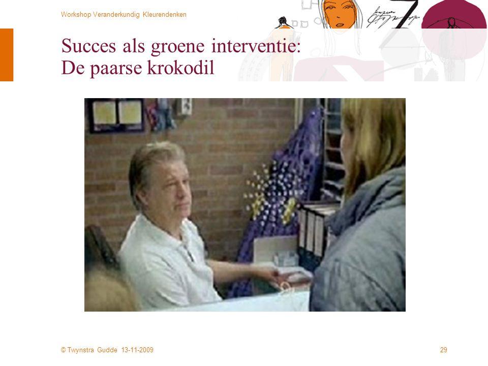© Twynstra Gudde 13-11-2009 Workshop Veranderkundig Kleurendenken 29 Succes als groene interventie: De paarse krokodil
