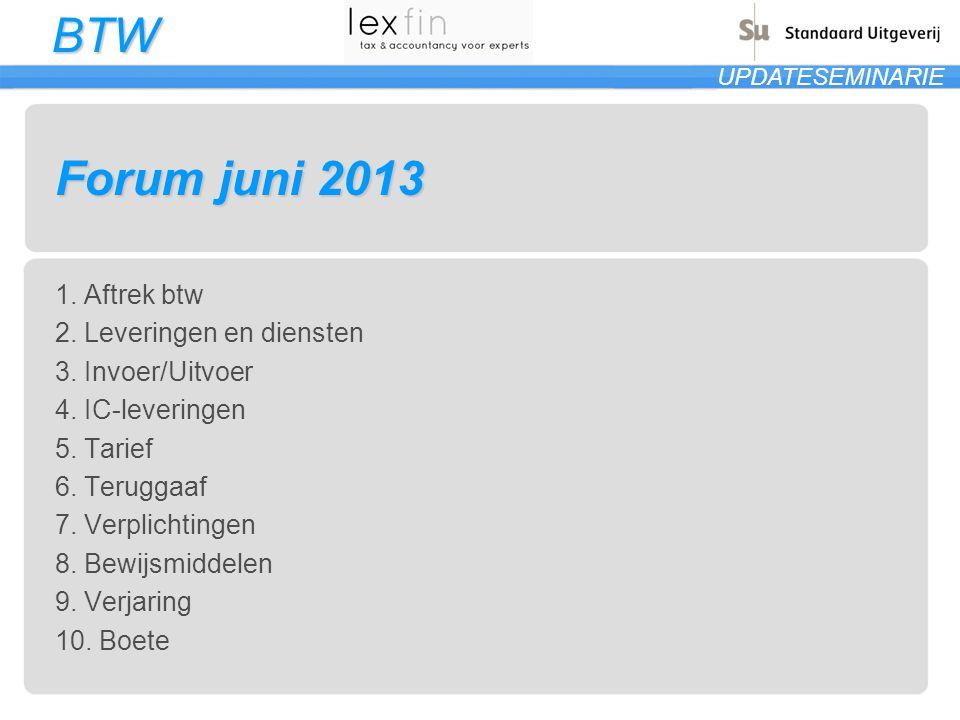 BTW UPDATESEMINARIE Forum juni 2013 1. Aftrek btw 2. Leveringen en diensten 3. Invoer/Uitvoer 4. IC-leveringen 5. Tarief 6. Teruggaaf 7. Verplichtinge
