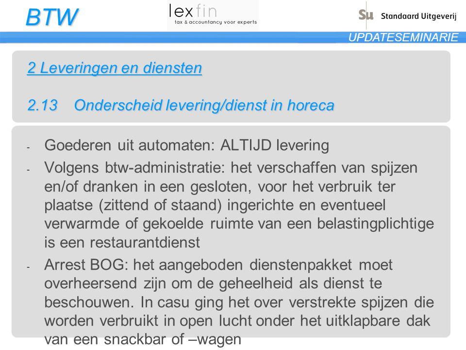 BTW UPDATESEMINARIE 2 Leveringen en diensten 2.13Onderscheid levering/dienst in horeca - Goederen uit automaten: ALTIJD levering - Volgens btw-adminis