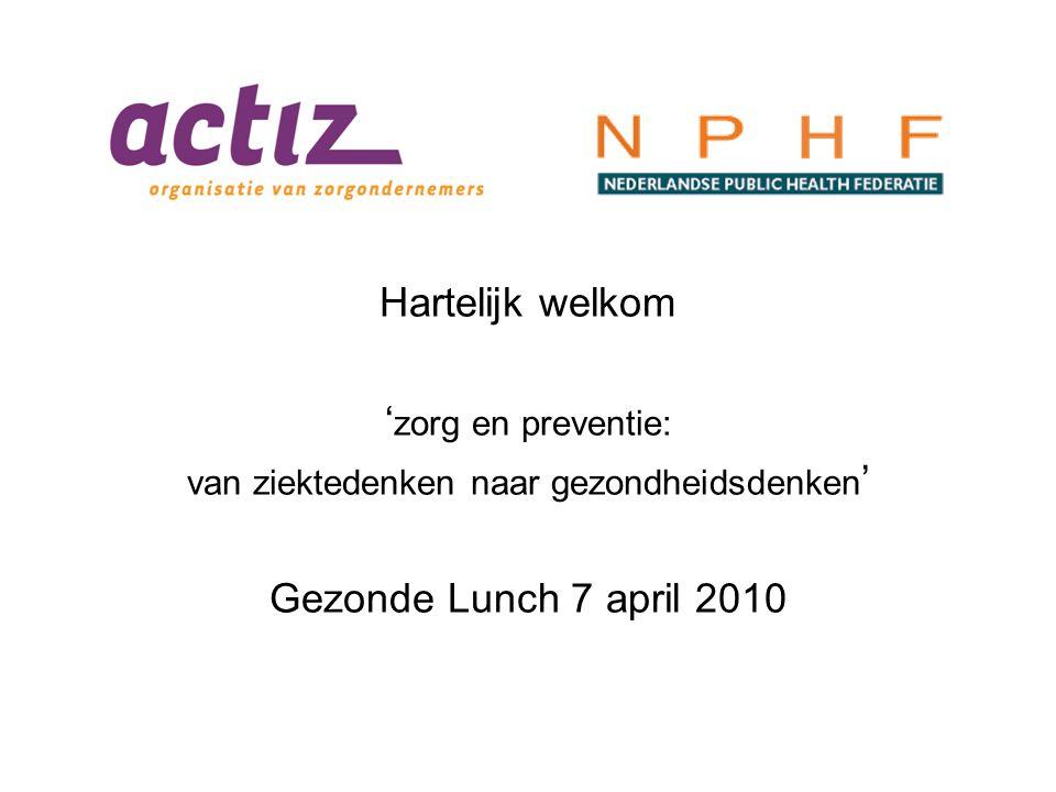 Hartelijk welkom ' zorg en preventie: van ziektedenken naar gezondheidsdenken ' Gezonde Lunch 7 april 2010
