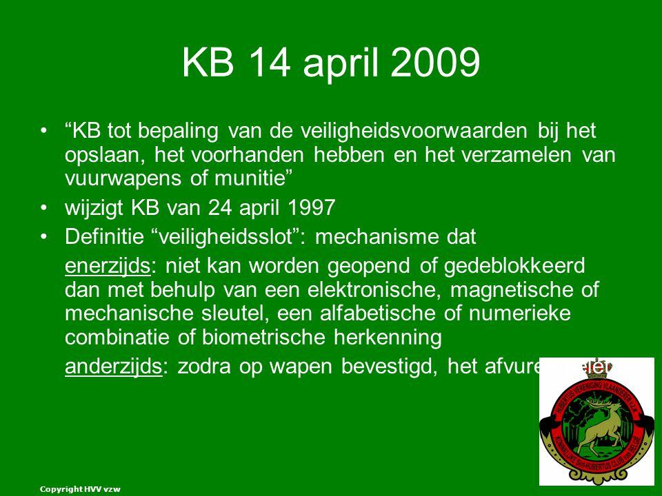 Copyright HVV vzw KB 14 april 2009 KB tot bepaling van de veiligheidsvoorwaarden bij het opslaan, het voorhanden hebben en het verzamelen van vuurwapens of munitie wijzigt KB van 24 april 1997 Definitie veiligheidsslot : mechanisme dat enerzijds: niet kan worden geopend of gedeblokkeerd dan met behulp van een elektronische, magnetische of mechanische sleutel, een alfabetische of numerieke combinatie of biometrische herkenning anderzijds: zodra op wapen bevestigd, het afvuren belet