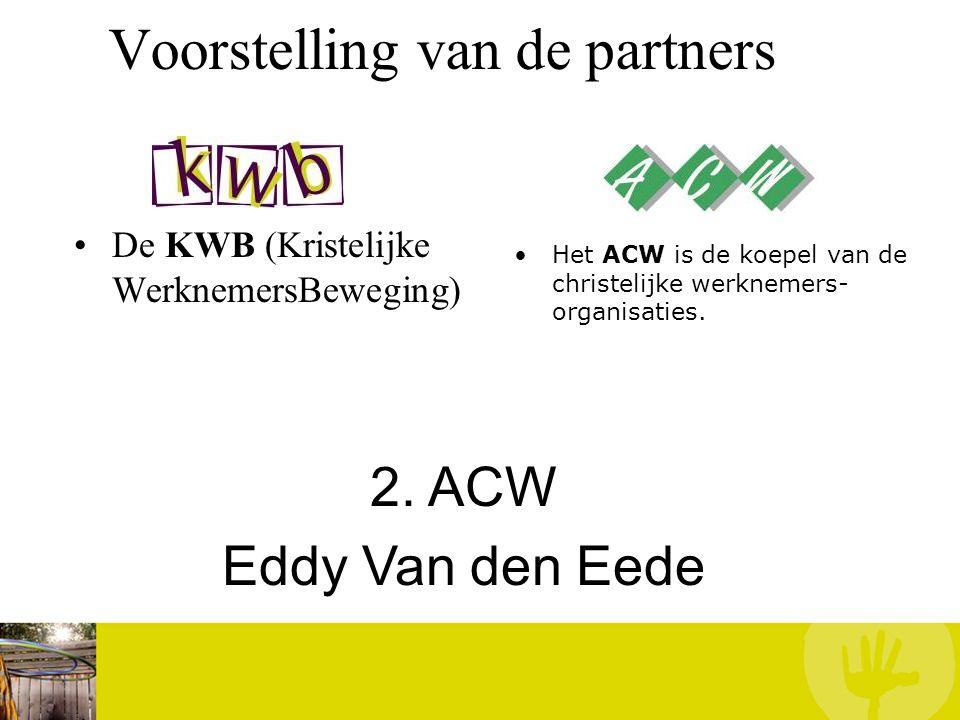 Voorstelling van de partners De KWB (Kristelijke WerknemersBeweging) Het ACW is de koepel van de christelijke werknemers- organisaties. 2. ACW Eddy Va