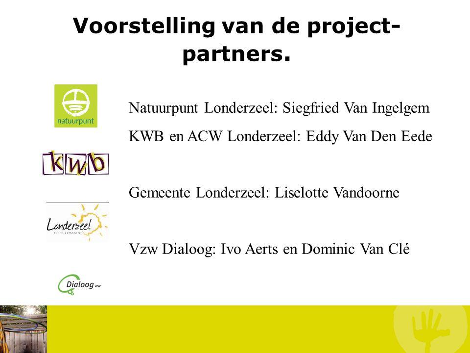 Voorstelling van de project- partners. Natuurpunt Londerzeel: Siegfried Van Ingelgem KWB en ACW Londerzeel: Eddy Van Den Eede Gemeente Londerzeel: Lis