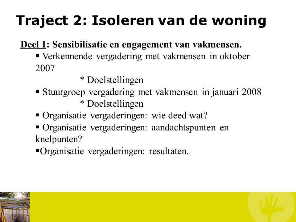 Traject 2: Isoleren van de woning Deel 1: Sensibilisatie en engagement van vakmensen.  Verkennende vergadering met vakmensen in oktober 2007 * Doelst
