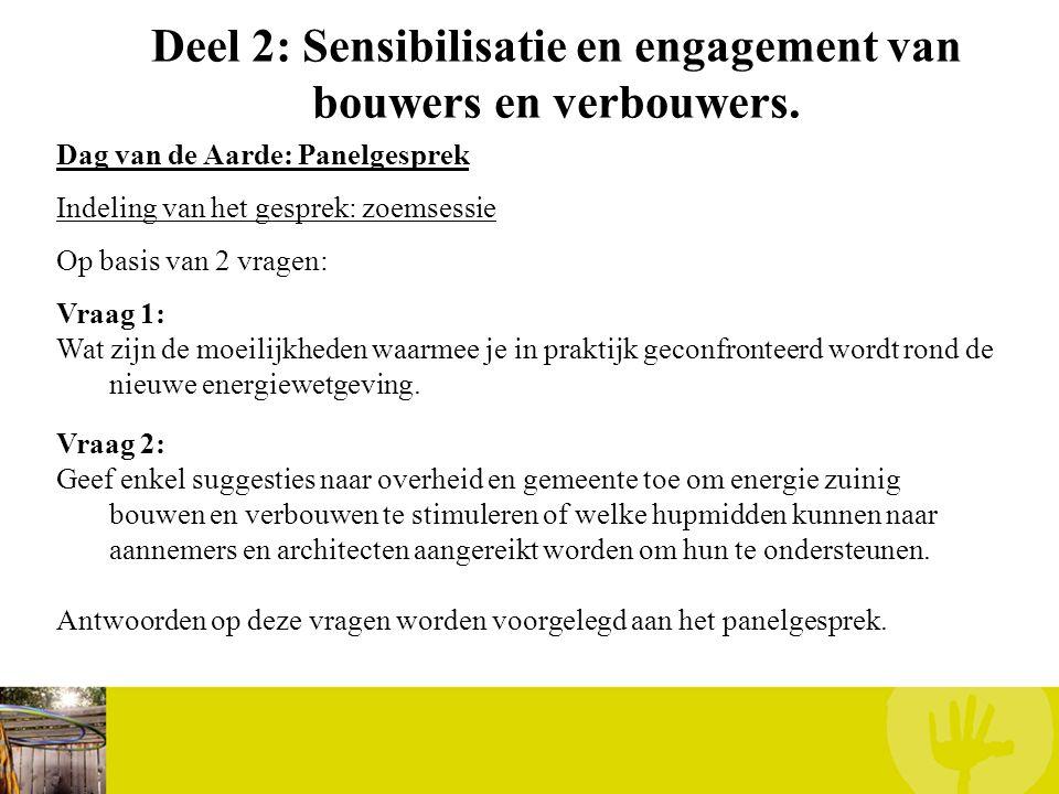 Deel 2: Sensibilisatie en engagement van bouwers en verbouwers. Dag van de Aarde: Panelgesprek Indeling van het gesprek: zoemsessie Op basis van 2 vra