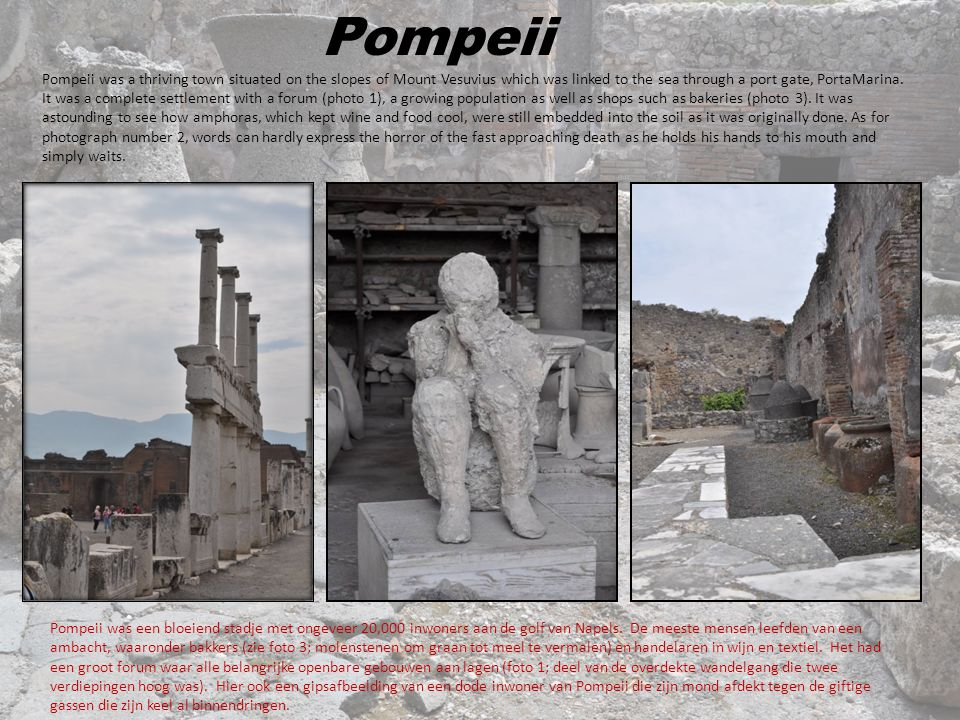 Pompeii Pompeii was a thriving town situated on the slopes of Mount Vesuvius which was linked to the sea through a port gate, PortaMarina. It was a co