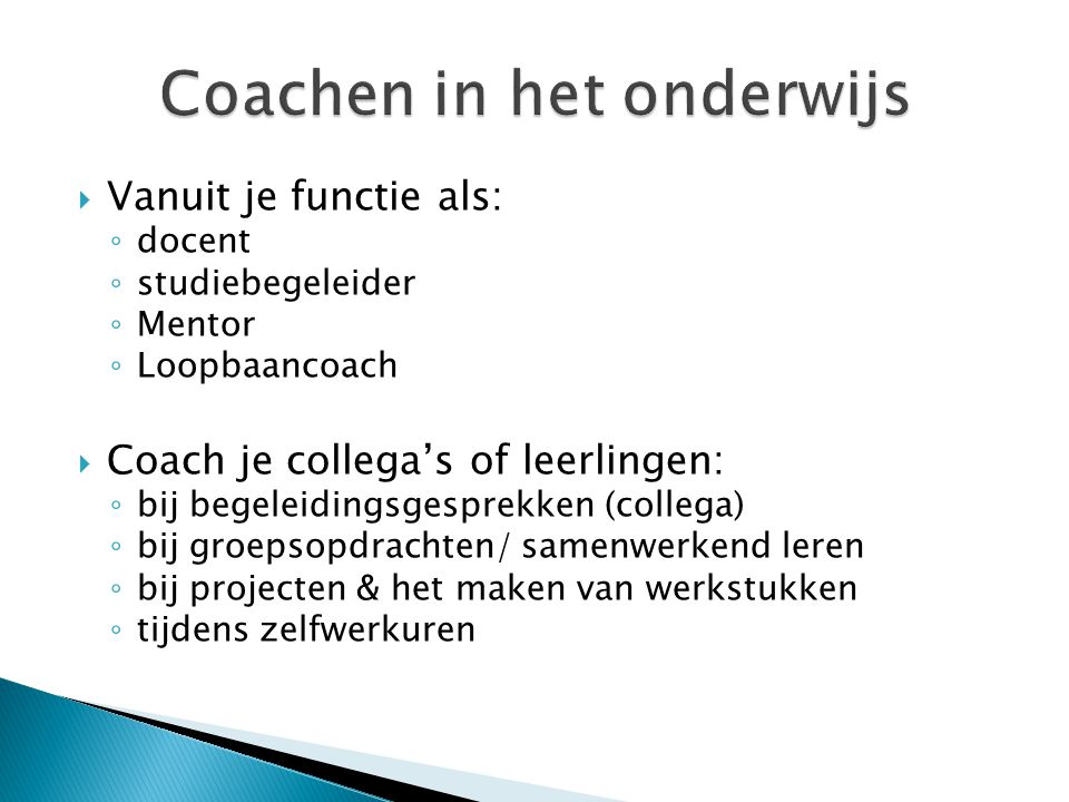  Vanuit je functie als: ◦ docent ◦ studiebegeleider ◦ Mentor ◦ Loopbaancoach  Coach je collega's of leerlingen: ◦ bij begeleidingsgesprekken (colleg
