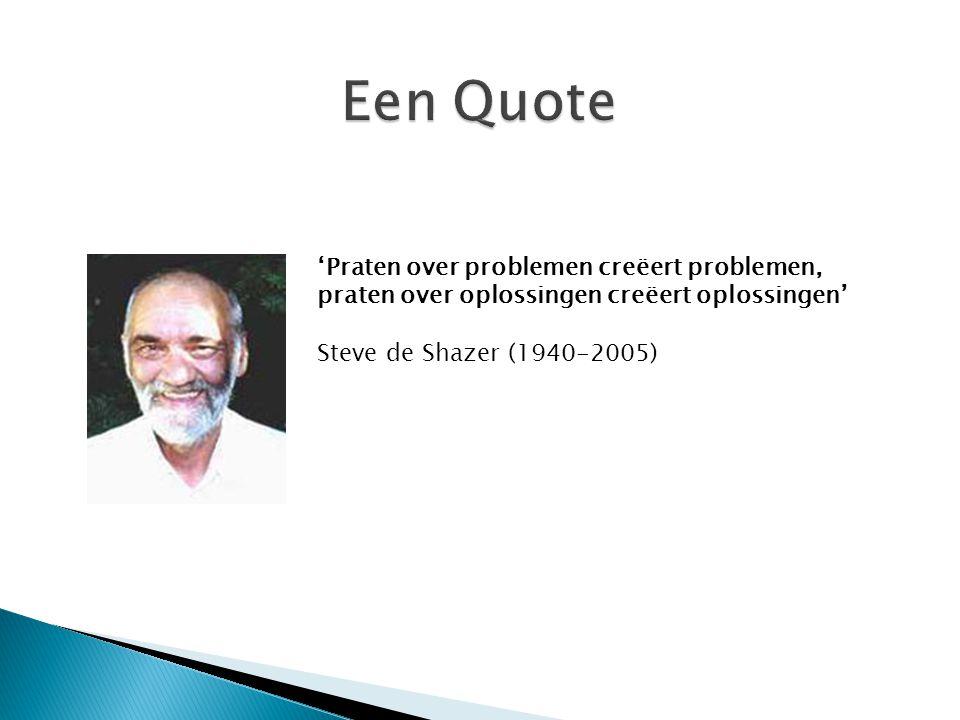 'Praten over problemen creëert problemen, praten over oplossingen creëert oplossingen' Steve de Shazer (1940-2005)