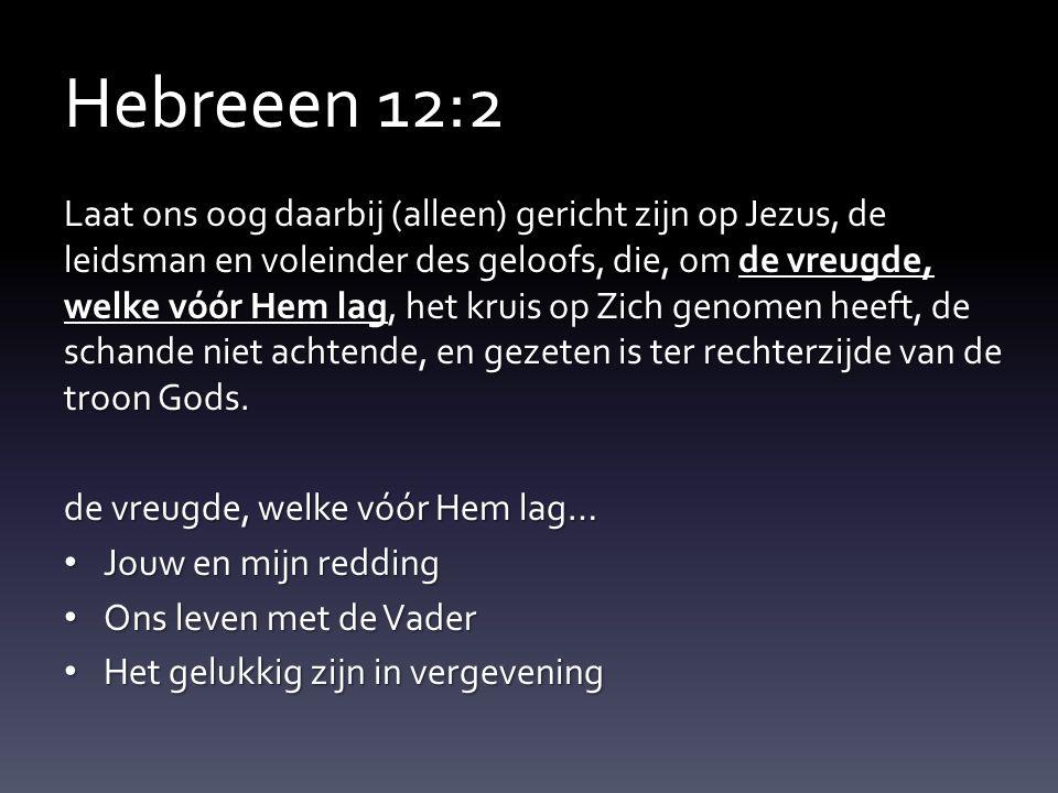 Hebreeen 12:2 Laat ons oog daarbij (alleen) gericht zijn op Jezus, de leidsman en voleinder des geloofs, die, om de vreugde, welke vóór Hem lag, het k