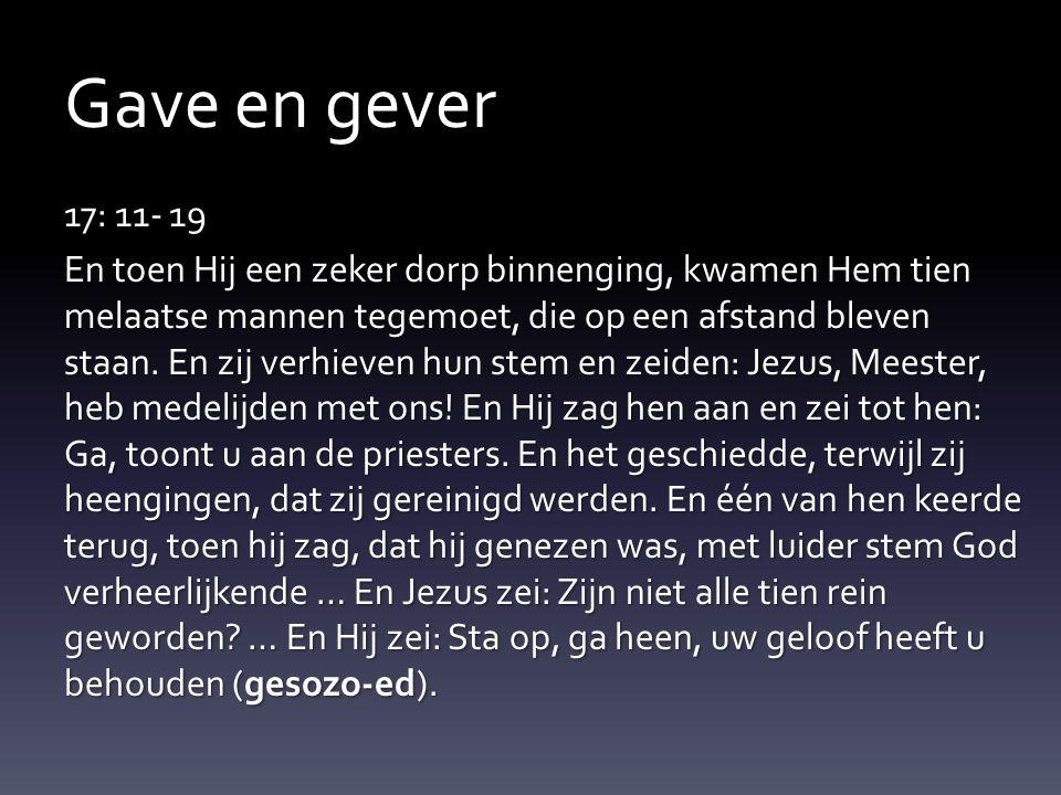 Gave en gever 17: 11- 19 En toen Hij een zeker dorp binnenging, kwamen Hem tien melaatse mannen tegemoet, die op een afstand bleven staan. En zij verh