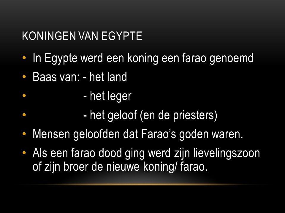 KONINGEN VAN EGYPTE In Egypte werd een koning een farao genoemd Baas van: - het land - het leger - het geloof (en de priesters) Mensen geloofden dat Farao's goden waren.