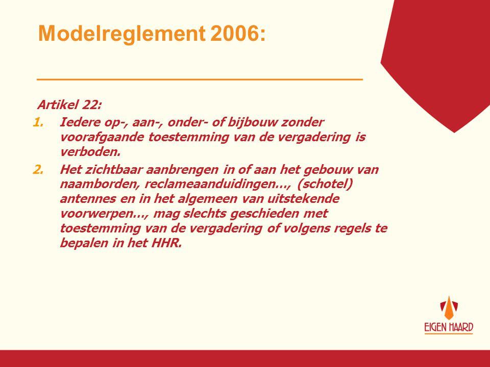 Modelreglement 2006: Artikel 22: 1.Iedere op-, aan-, onder- of bijbouw zonder voorafgaande toestemming van de vergadering is verboden. 2.Het zichtbaar