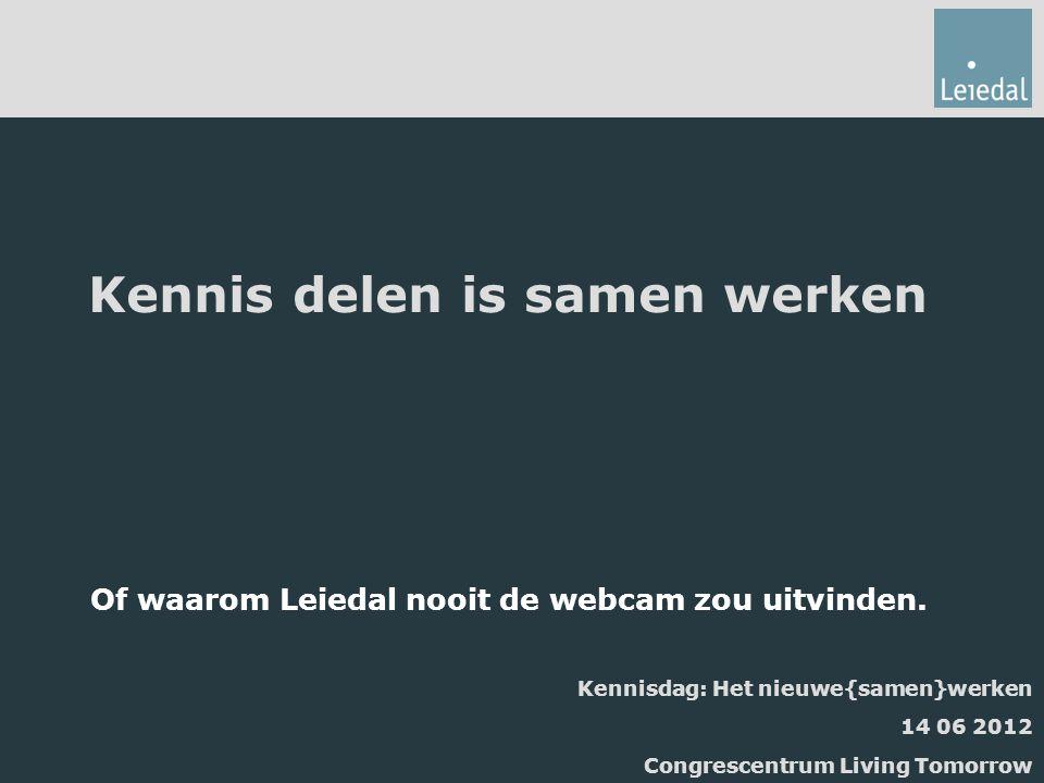 Kennis delen is samen werken Of waarom Leiedal nooit de webcam zou uitvinden. Kennisdag: Het nieuwe{samen}werken 14 06 2012 Congrescentrum Living Tomo