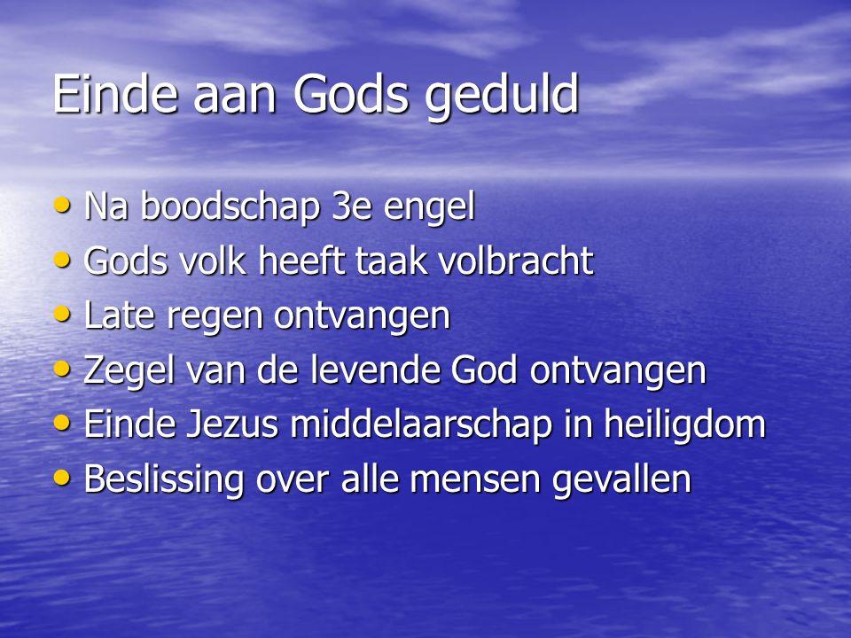 Einde aan Gods geduld Na boodschap 3e engel Na boodschap 3e engel Gods volk heeft taak volbracht Gods volk heeft taak volbracht Late regen ontvangen L