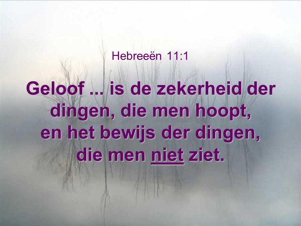 Geloof... is de zekerheid der dingen, die men hoopt, en het bewijs der dingen, die men niet ziet. Hebreeën 11:1 Geloof... is de zekerheid der dingen,