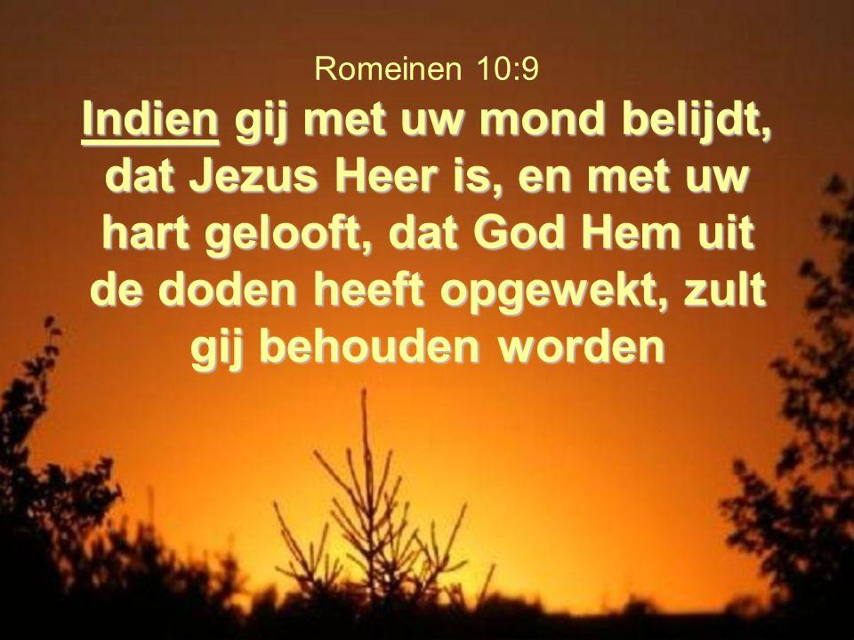 Indien gij met uw mond belijdt, dat Jezus Heer is, en met uw hart gelooft, dat God Hem uit de doden heeft opgewekt, zult gij behouden worden Romeinen