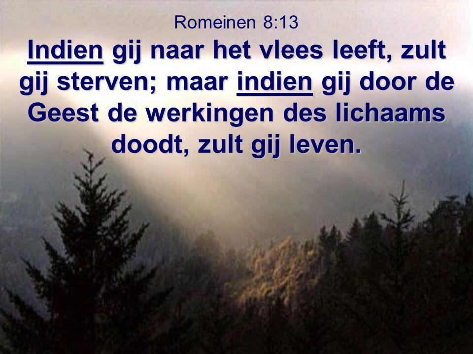 Indien gij naar het vlees leeft, zult gij sterven; maar indien gij door de Geest de werkingen des lichaams doodt, zult gij leven. Romeinen 8:13 Indien
